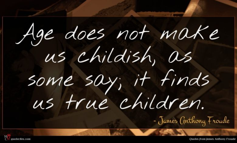 Age does not make us childish, as some say; it finds us true children.