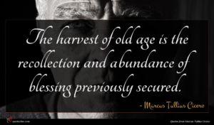 Marcus Tullius Cicero quote : The harvest of old ...
