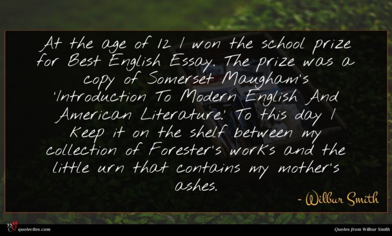 At the age of 12 I won the school prize for Best English Essay. The prize was a copy of Somerset Maugham's 'Introduction To Modern English And American Literature.' To this day I keep it on the shelf between my collection of Forester's works and the little urn that contains my mother's ashes.