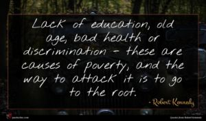 Robert Kennedy quote : Lack of education old ...