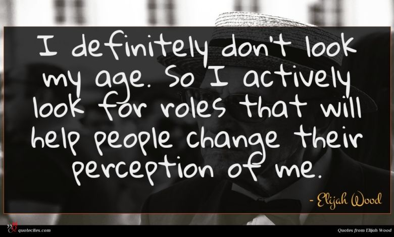 I definitely don't look my age. So I actively look for roles that will help people change their perception of me.