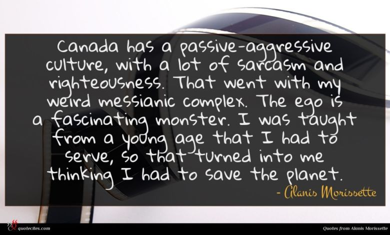 Canada has a passive-aggressive culture, with a lot of sarcasm and righteousness. That went with my weird messianic complex. The ego is a fascinating monster. I was taught from a young age that I had to serve, so that turned into me thinking I had to save the planet.