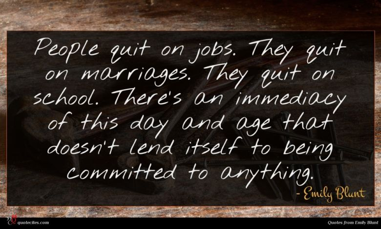 People quit on jobs. They quit on marriages. They quit on school. There's an immediacy of this day and age that doesn't lend itself to being committed to anything.