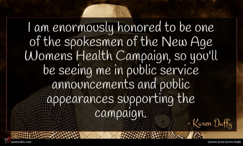 I am enormously honored to be one of the spokesmen of the New Age Womens Health Campaign, so you'll be seeing me in public service announcements and public appearances supporting the campaign.