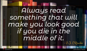 P.J. O'Rourke quote : Always read something that ...