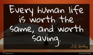 J.K. Rowling quote : Every human life is ...