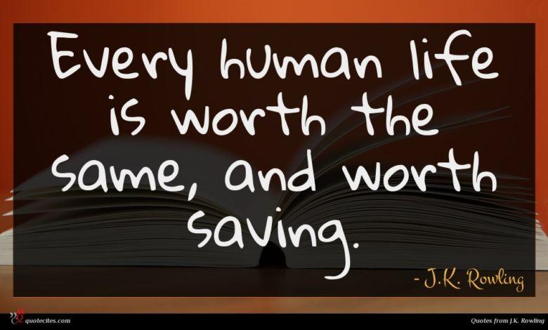 Every human life is worth the same, and worth saving.