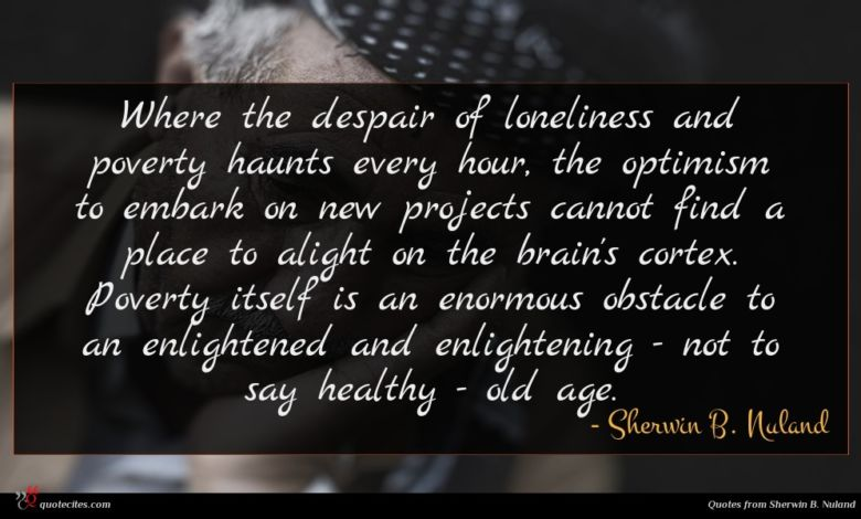 Where the despair of loneliness and poverty haunts every hour, the optimism to embark on new projects cannot find a place to alight on the brain's cortex. Poverty itself is an enormous obstacle to an enlightened and enlightening - not to say healthy - old age.