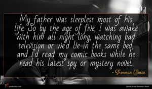 Sherman Alexie quote : My father was sleepless ...