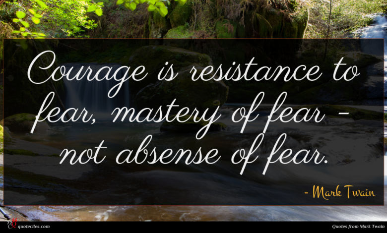 Courage is resistance to fear, mastery of fear - not absense of fear.