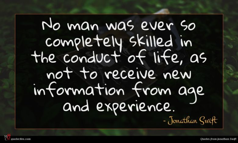 No man was ever so completely skilled in the conduct of life, as not to receive new information from age and experience.