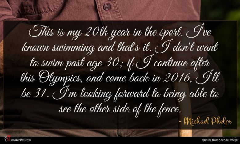 This is my 20th year in the sport. I've known swimming and that's it. I don't want to swim past age 30; if I continue after this Olympics, and come back in 2016, I'll be 31. I'm looking forward to being able to see the other side of the fence.