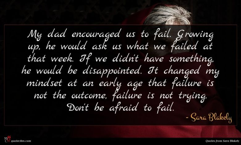 My dad encouraged us to fail. Growing up, he would ask us what we failed at that week. If we didn't have something, he would be disappointed. It changed my mindset at an early age that failure is not the outcome, failure is not trying. Don't be afraid to fail.