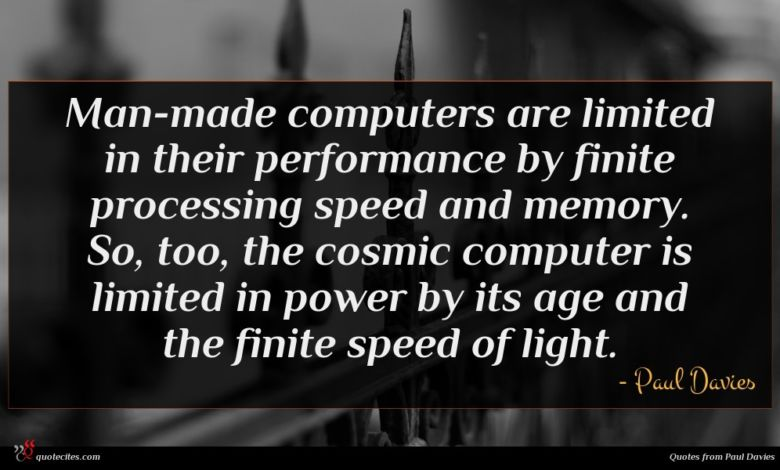 Man-made computers are limited in their performance by finite processing speed and memory. So, too, the cosmic computer is limited in power by its age and the finite speed of light.