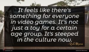 Rich Moore quote : It feels like there's ...