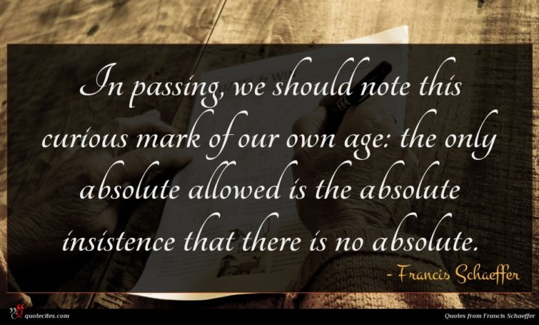 In passing, we should note this curious mark of our own age: the only absolute allowed is the absolute insistence that there is no absolute.