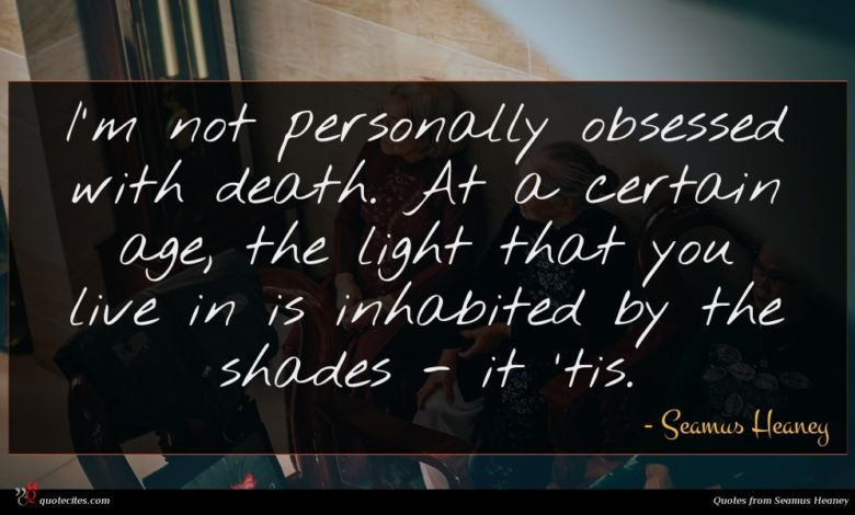 I'm not personally obsessed with death. At a certain age, the light that you live in is inhabited by the shades - it 'tis.