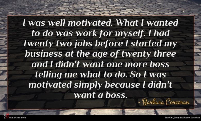 I was well motivated. What I wanted to do was work for myself. I had twenty two jobs before I started my business at the age of twenty three and I didn't want one more boss telling me what to do. So I was motivated simply because I didn't want a boss.