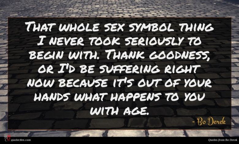 That whole sex symbol thing I never took seriously to begin with. Thank goodness, or I'd be suffering right now because it's out of your hands what happens to you with age.
