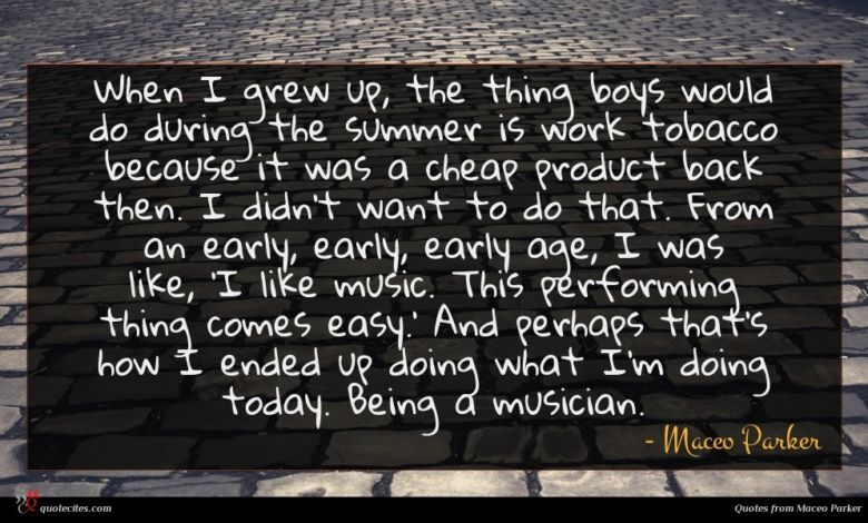 When I grew up, the thing boys would do during the summer is work tobacco because it was a cheap product back then. I didn't want to do that. From an early, early, early age, I was like, 'I like music. This performing thing comes easy.' And perhaps that's how I ended up doing what I'm doing today. Being a musician.