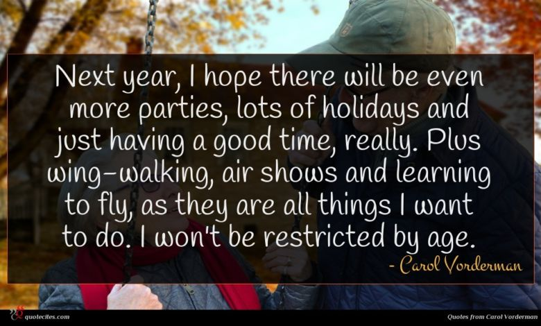 Next year, I hope there will be even more parties, lots of holidays and just having a good time, really. Plus wing-walking, air shows and learning to fly, as they are all things I want to do. I won't be restricted by age.