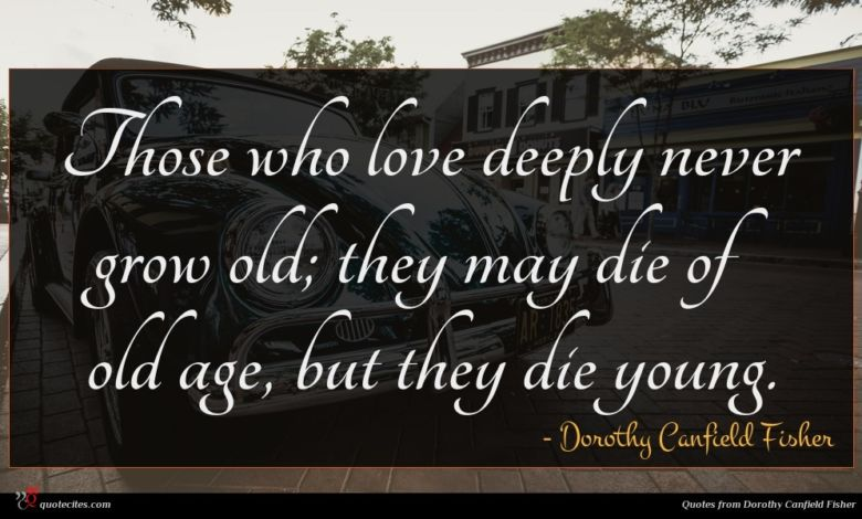 Those who love deeply never grow old; they may die of old age, but they die young.