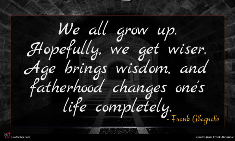 We all grow up. Hopefully, we get wiser. Age brings wisdom, and fatherhood changes one's life completely.
