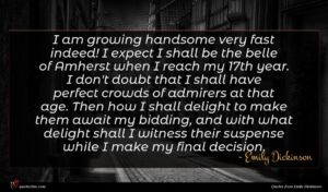 Emily Dickinson quote : I am growing handsome ...
