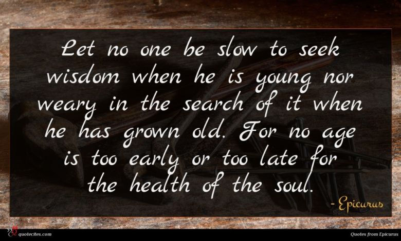 Let no one be slow to seek wisdom when he is young nor weary in the search of it when he has grown old. For no age is too early or too late for the health of the soul.
