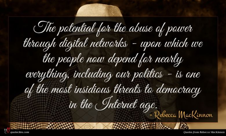 The potential for the abuse of power through digital networks - upon which we the people now depend for nearly everything, including our politics - is one of the most insidious threats to democracy in the Internet age.