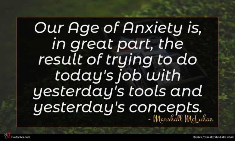 Photo of Marshall McLuhan quote : Our Age of Anxiety …