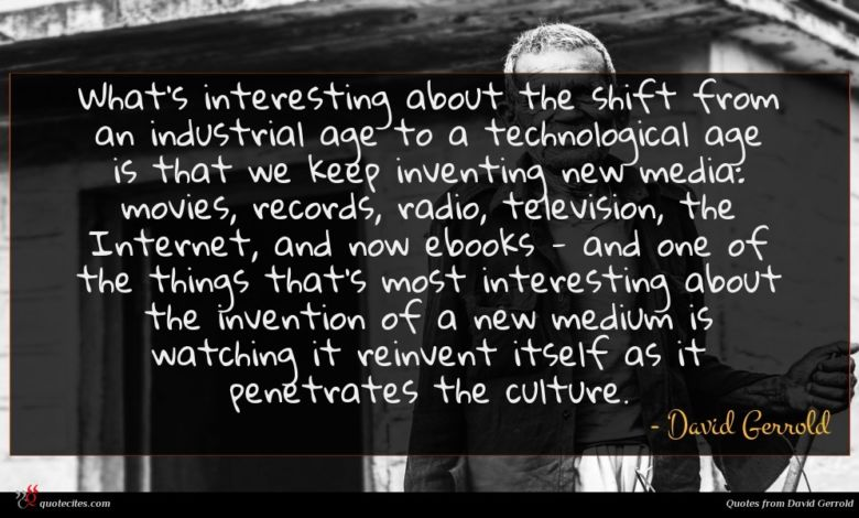 What's interesting about the shift from an industrial age to a technological age is that we keep inventing new media: movies, records, radio, television, the Internet, and now ebooks - and one of the things that's most interesting about the invention of a new medium is watching it reinvent itself as it penetrates the culture.