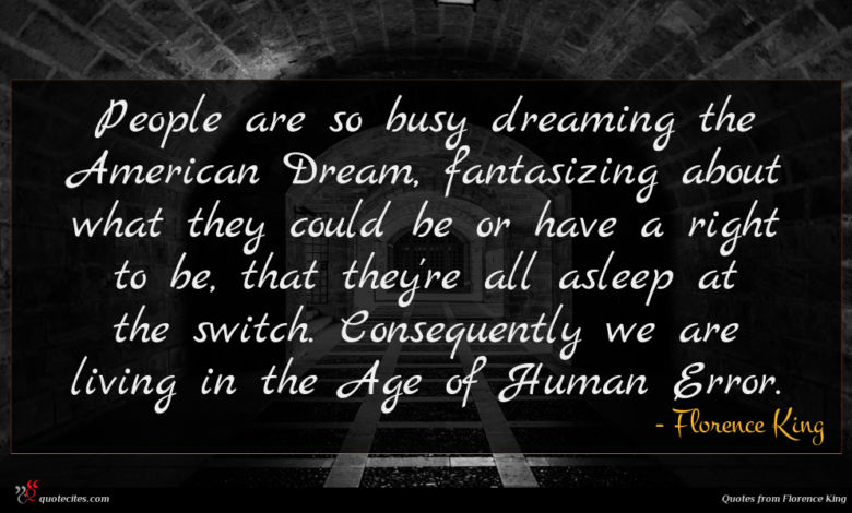 People are so busy dreaming the American Dream, fantasizing about what they could be or have a right to be, that they're all asleep at the switch. Consequently we are living in the Age of Human Error.