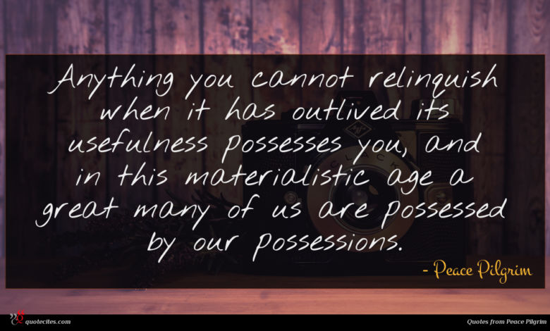 Anything you cannot relinquish when it has outlived its usefulness possesses you, and in this materialistic age a great many of us are possessed by our possessions.