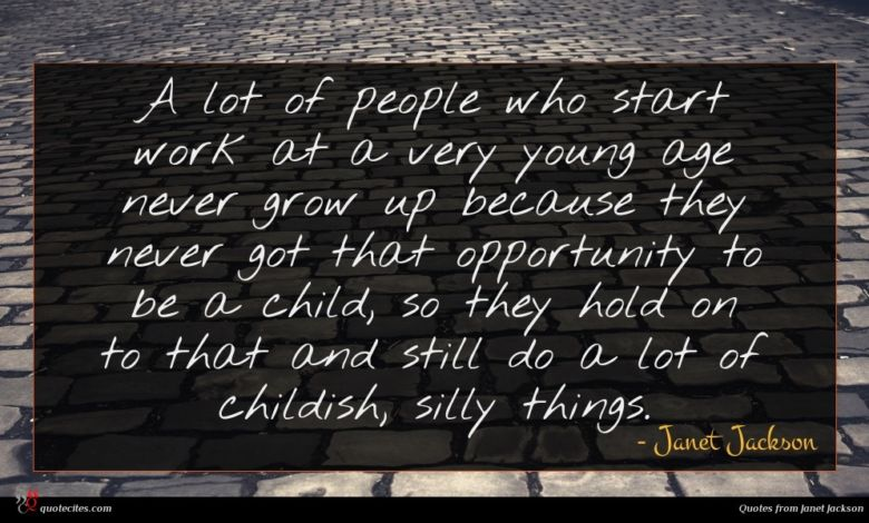 A lot of people who start work at a very young age never grow up because they never got that opportunity to be a child, so they hold on to that and still do a lot of childish, silly things.