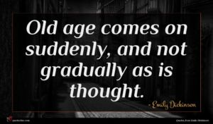 Emily Dickinson quote : Old age comes on ...