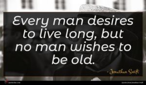 Jonathan Swift quote : Every man desires to ...