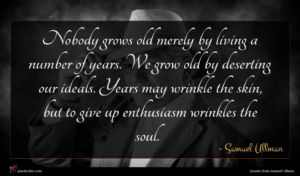 Samuel Ullman quote : Nobody grows old merely ...