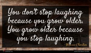 Maurice Chevalier quote : You don't stop laughing ...