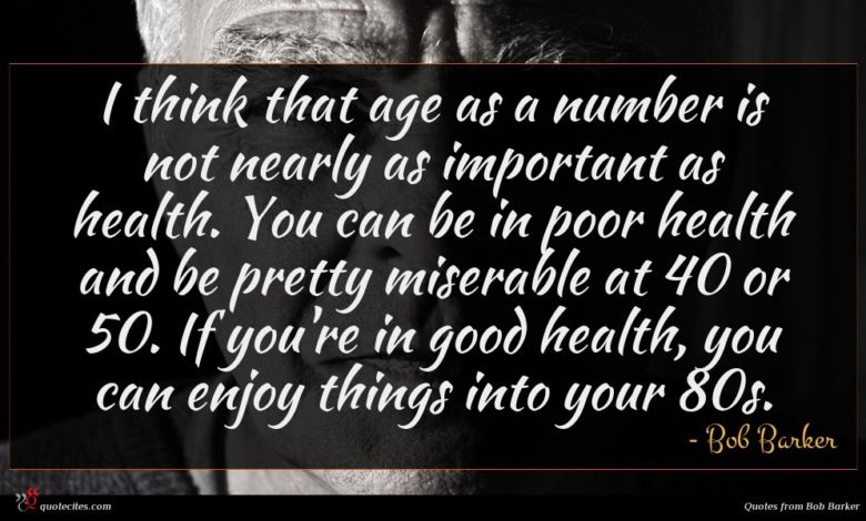 I think that age as a number is not nearly as important as health. You can be in poor health and be pretty miserable at 40 or 50. If you're in good health, you can enjoy things into your 80s.