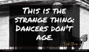 Twyla Tharp quote : This is the strange ...