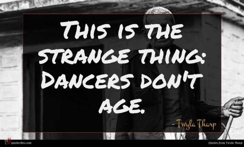 This is the strange thing: Dancers don't age.