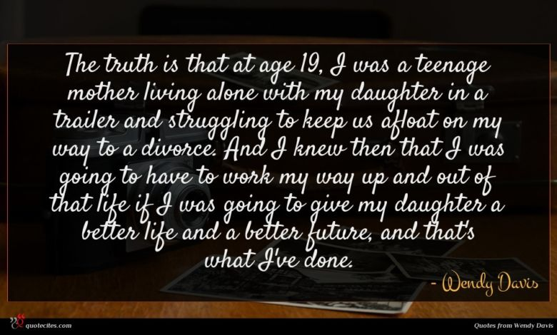The truth is that at age 19, I was a teenage mother living alone with my daughter in a trailer and struggling to keep us afloat on my way to a divorce. And I knew then that I was going to have to work my way up and out of that life if I was going to give my daughter a better life and a better future, and that's what I've done.