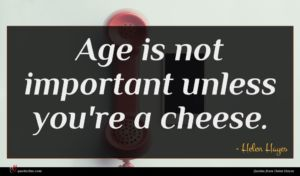 Helen Hayes quote : Age is not important ...
