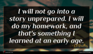 Ed Bradley quote : I will not go ...