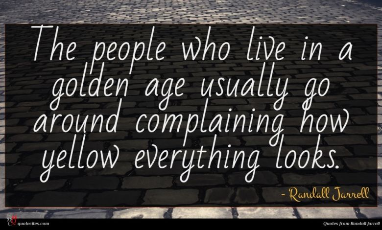 The people who live in a golden age usually go around complaining how yellow everything looks.