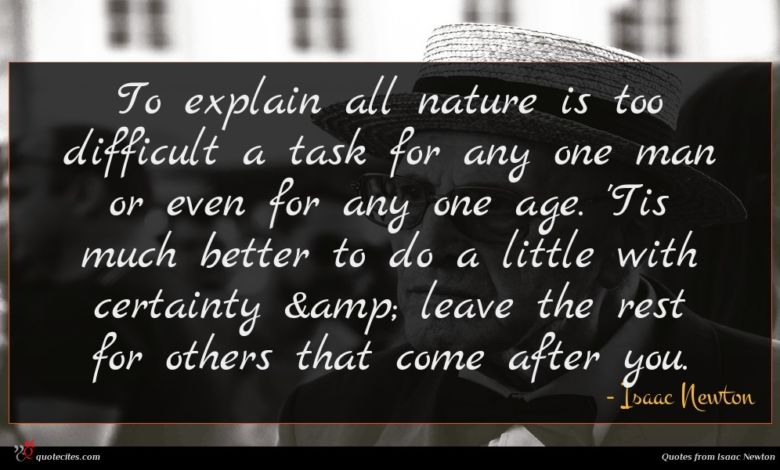 To explain all nature is too difficult a task for any one man or even for any one age. 'Tis much better to do a little with certainty & leave the rest for others that come after you.