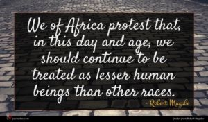 Robert Mugabe quote : We of Africa protest ...