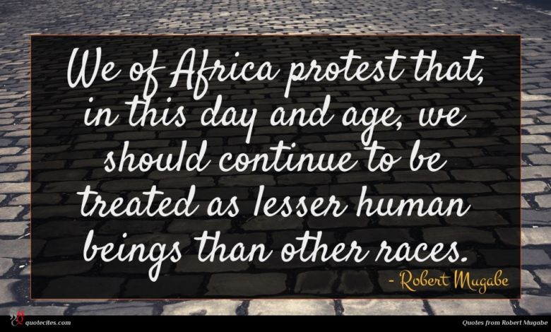 We of Africa protest that, in this day and age, we should continue to be treated as lesser human beings than other races.