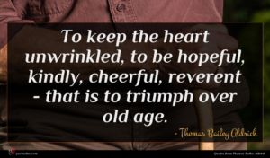 Thomas Bailey Aldrich quote : To keep the heart ...